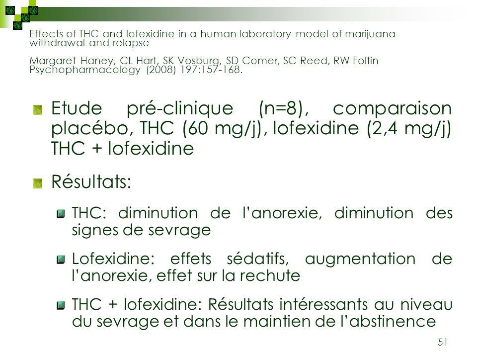 Effects of THC and lofexidine in a human laboratory model of marijuana withdrawal and relapse Margaret Haney, CL Hart, SK Vosburg, SD Comer, SC Reed, RW Foltin Psychopharmacology (2008) 197:157-168.