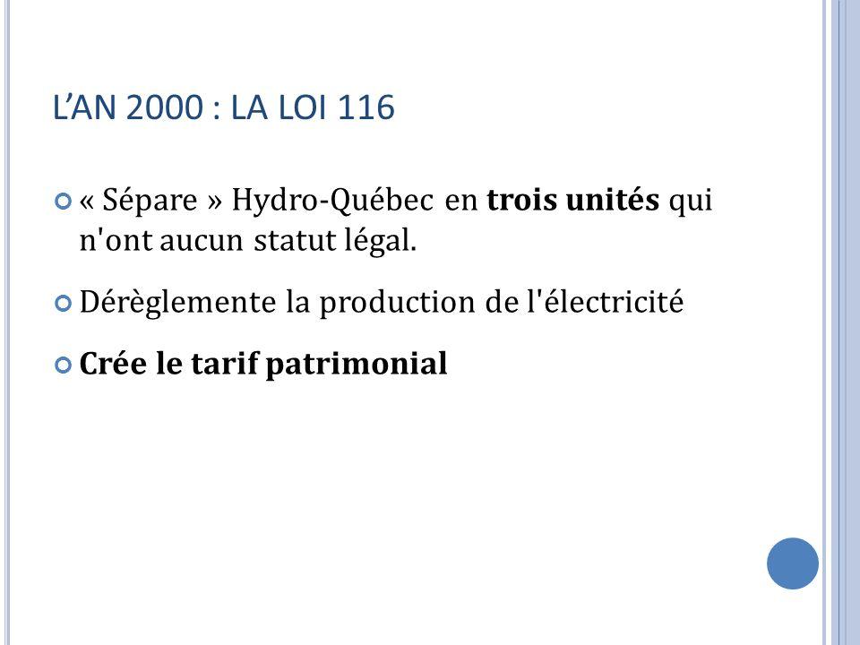 L'AN 2000 : LA LOI 116 « Sépare » Hydro-Québec en trois unités qui n ont aucun statut légal. Dérèglemente la production de l électricité.