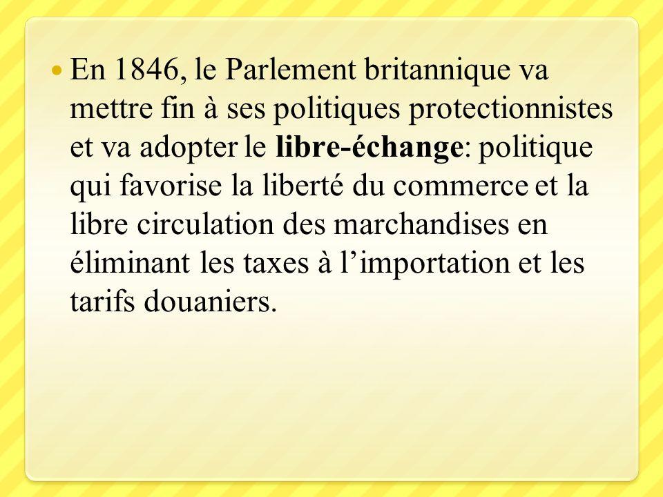 En 1846, le Parlement britannique va mettre fin à ses politiques protectionnistes et va adopter le libre-échange: politique qui favorise la liberté du commerce et la libre circulation des marchandises en éliminant les taxes à l'importation et les tarifs douaniers.