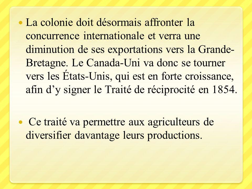 La colonie doit désormais affronter la concurrence internationale et verra une diminution de ses exportations vers la Grande-Bretagne. Le Canada-Uni va donc se tourner vers les États-Unis, qui est en forte croissance, afin d'y signer le Traité de réciprocité en 1854.