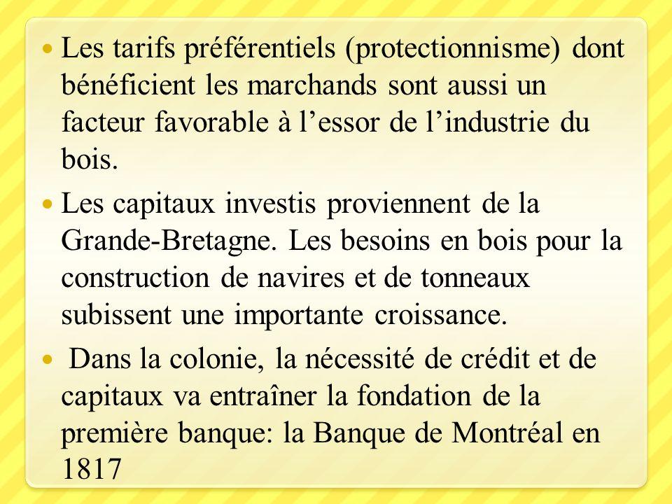 Les tarifs préférentiels (protectionnisme) dont bénéficient les marchands sont aussi un facteur favorable à l'essor de l'industrie du bois.
