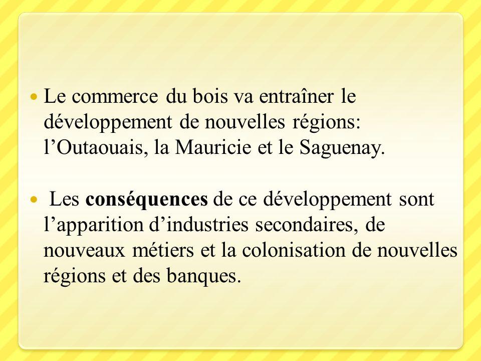 Le commerce du bois va entraîner le développement de nouvelles régions: l'Outaouais, la Mauricie et le Saguenay.