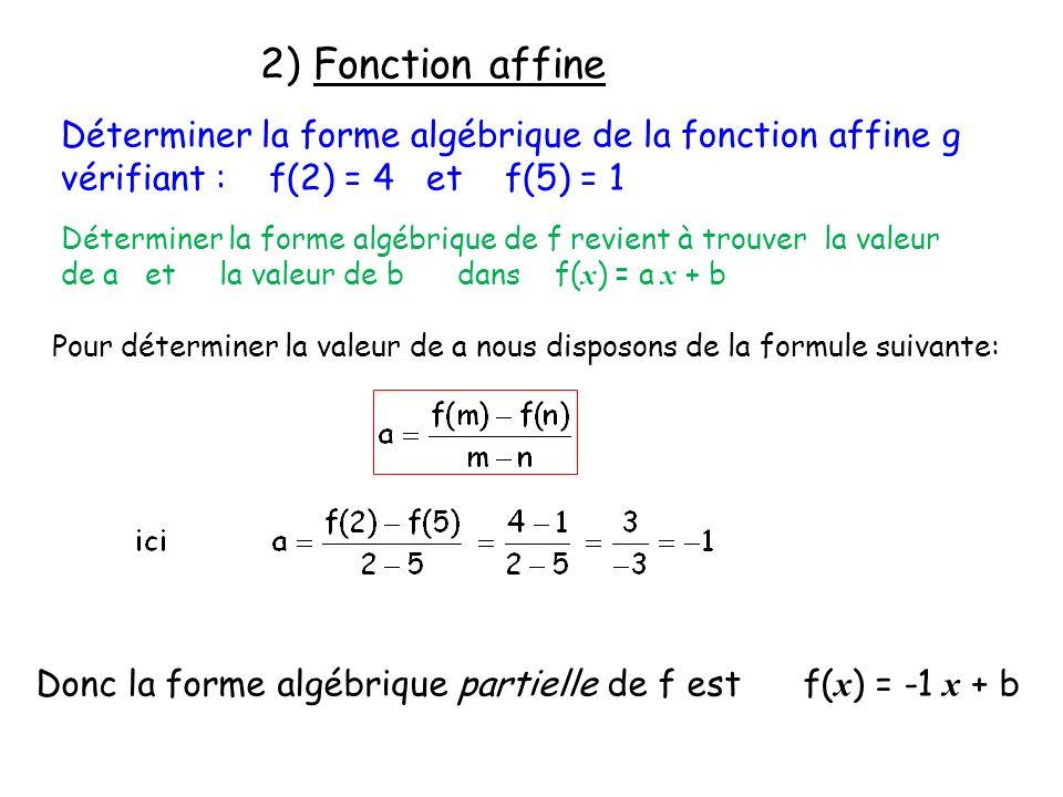 2) Fonction affine Déterminer la forme algébrique de la fonction affine g vérifiant : f(2) = 4 et f(5) = 1.
