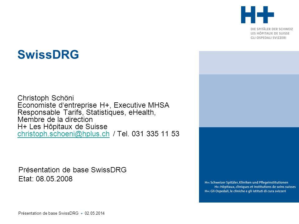 SwissDRG Christoph Schöni Economiste d'entreprise H+, Executive MHSA Responsable Tarifs, Statistiques, eHealth, Membre de la direction H+ Les Hôpitaux de Suisse christoph.schoeni@hplus.ch / Tel. 031 335 11 53