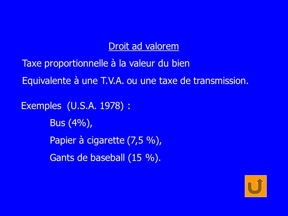 Droit ad valorem Taxe proportionnelle à la valeur du bien. Equivalente à une T.V.A. ou une taxe de transmission.