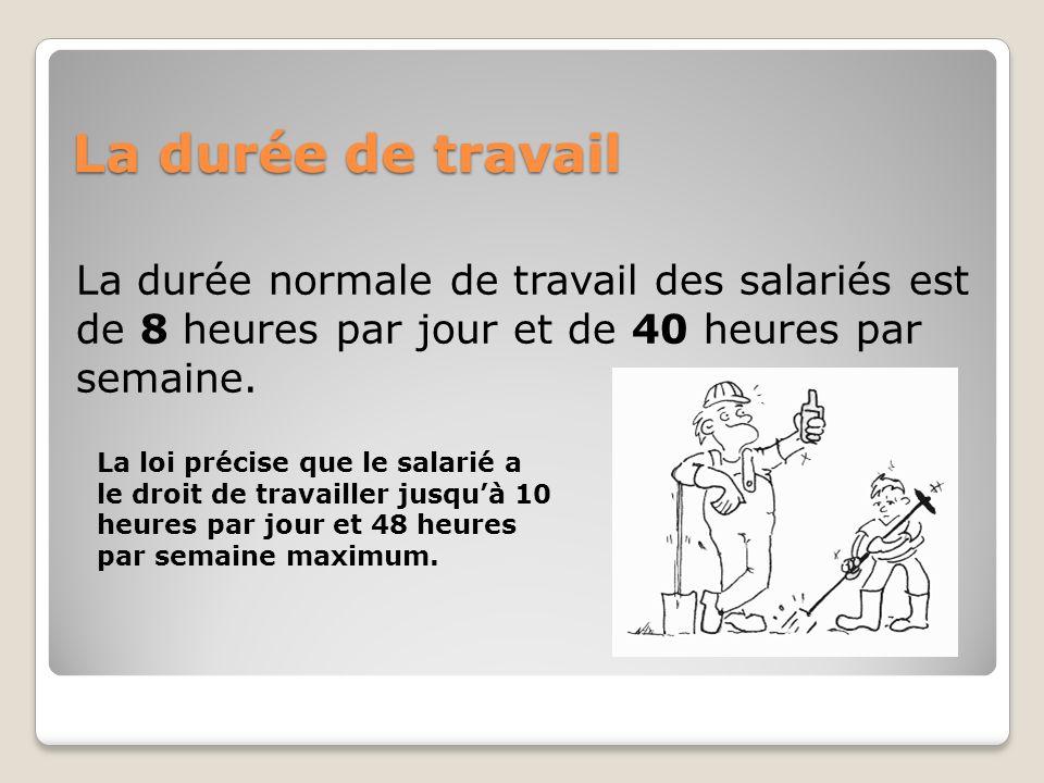 La durée de travail La durée normale de travail des salariés est de 8 heures par jour et de 40 heures par semaine.