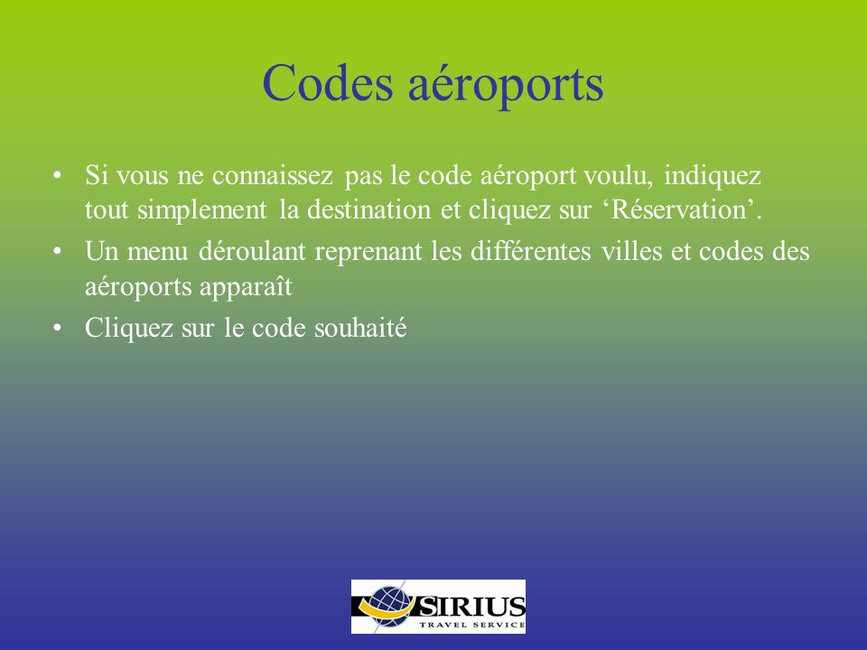 Codes aéroports Si vous ne connaissez pas le code aéroport voulu, indiquez tout simplement la destination et cliquez sur 'Réservation'.