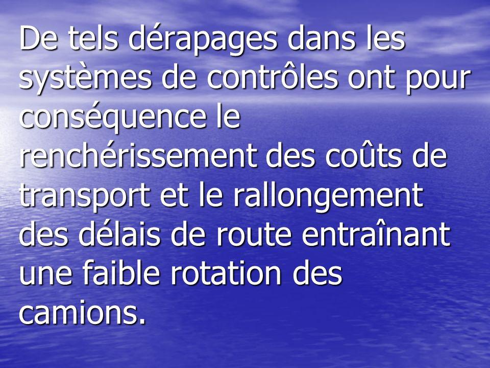 De tels dérapages dans les systèmes de contrôles ont pour conséquence le renchérissement des coûts de transport et le rallongement des délais de route entraînant une faible rotation des camions.