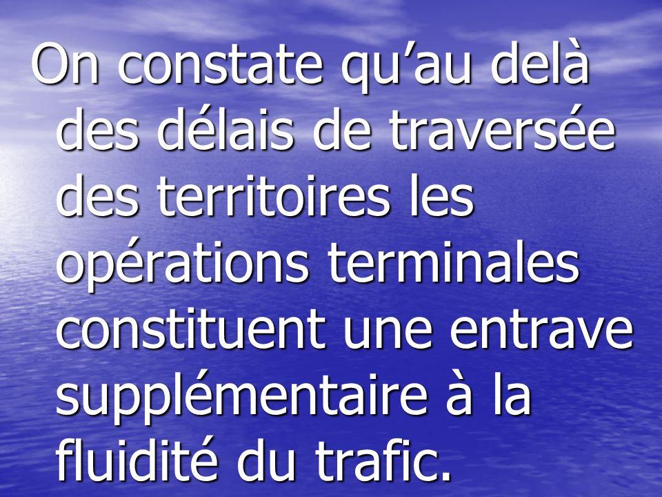 On constate qu'au delà des délais de traversée des territoires les opérations terminales constituent une entrave supplémentaire à la fluidité du trafic.