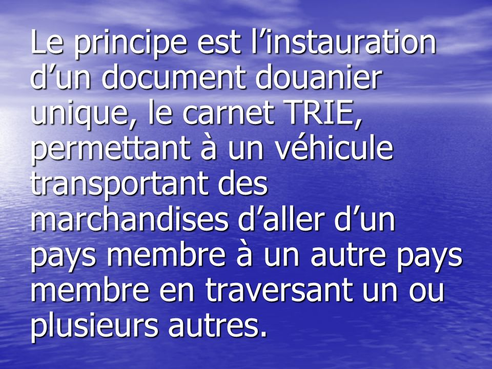 Le principe est l'instauration d'un document douanier unique, le carnet TRIE, permettant à un véhicule transportant des marchandises d'aller d'un pays membre à un autre pays membre en traversant un ou plusieurs autres.