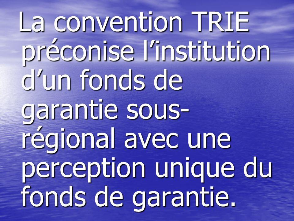 La convention TRIE préconise l'institution d'un fonds de garantie sous-régional avec une perception unique du fonds de garantie.