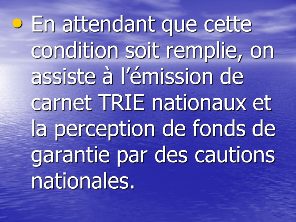 En attendant que cette condition soit remplie, on assiste à l'émission de carnet TRIE nationaux et la perception de fonds de garantie par des cautions nationales.