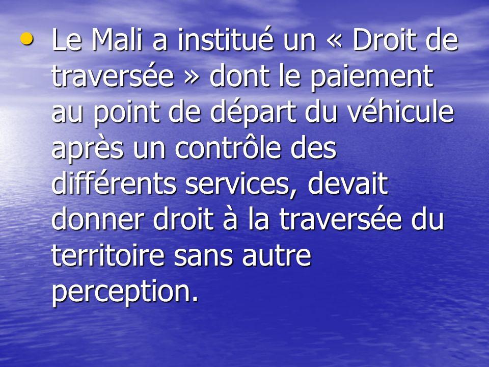 Le Mali a institué un « Droit de traversée » dont le paiement au point de départ du véhicule après un contrôle des différents services, devait donner droit à la traversée du territoire sans autre perception.