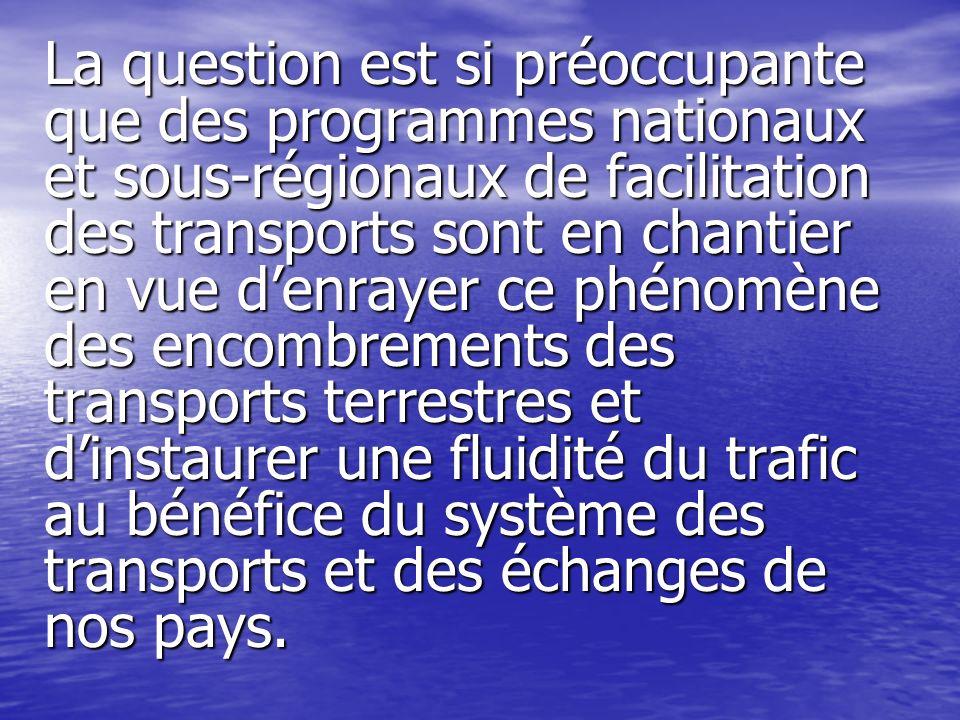 La question est si préoccupante que des programmes nationaux et sous-régionaux de facilitation des transports sont en chantier en vue d'enrayer ce phénomène des encombrements des transports terrestres et d'instaurer une fluidité du trafic au bénéfice du système des transports et des échanges de nos pays.