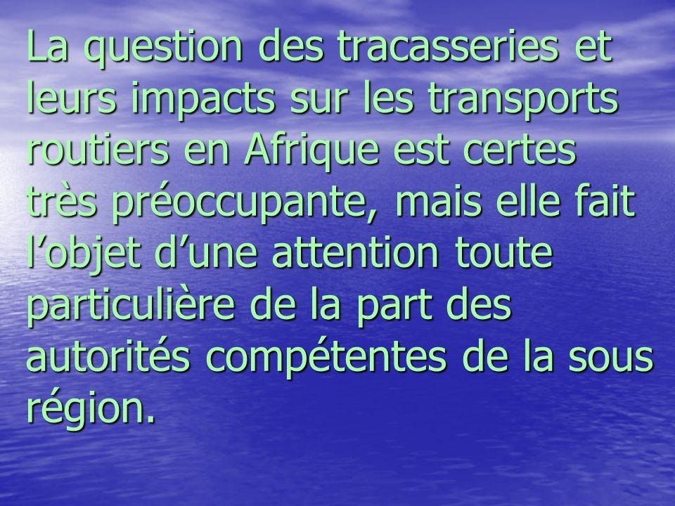 La question des tracasseries et leurs impacts sur les transports routiers en Afrique est certes très préoccupante, mais elle fait l'objet d'une attention toute particulière de la part des autorités compétentes de la sous région.