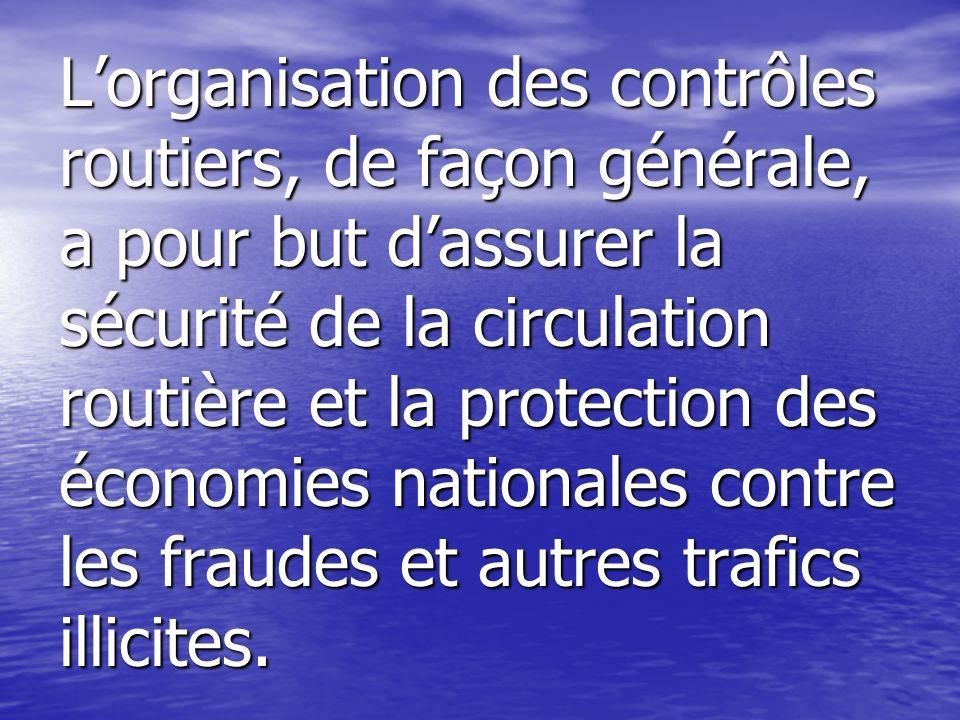 L'organisation des contrôles routiers, de façon générale, a pour but d'assurer la sécurité de la circulation routière et la protection des économies nationales contre les fraudes et autres trafics illicites.