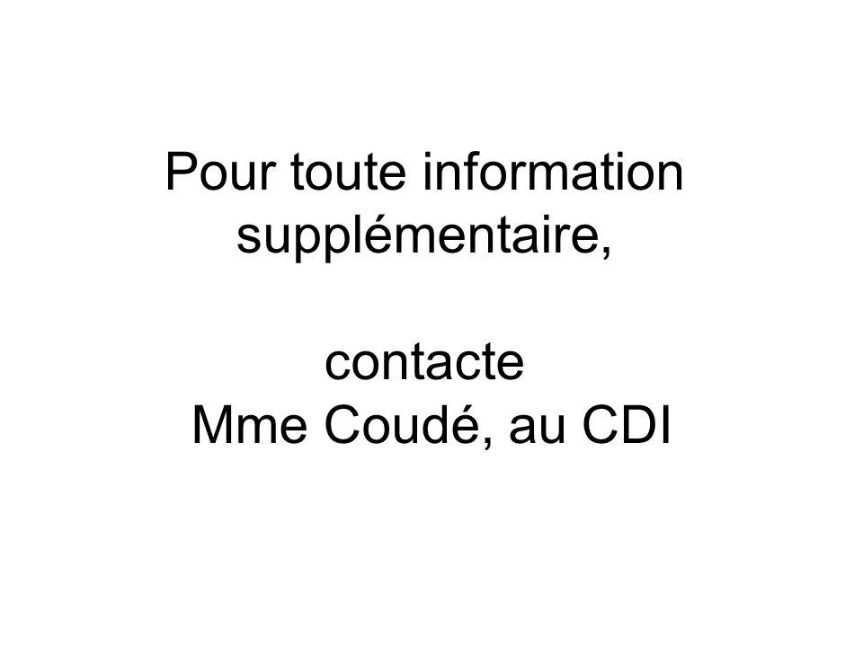 Pour toute information supplémentaire, contacte Mme Coudé, au CDI