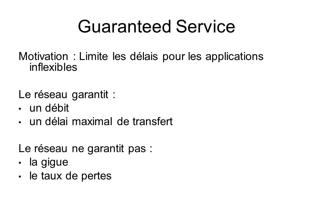 Guaranteed Service Motivation : Limite les délais pour les applications inflexibles. Le réseau garantit :