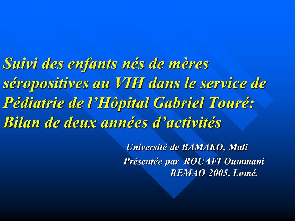 Suivi des enfants nés de mères séropositives au VIH dans le service de Pédiatrie de l'Hôpital Gabriel Touré: Bilan de deux années d'activités Université de BAMAKO, Mali Présentée par ROUAFI Oummani REMAO 2005, Lomé.