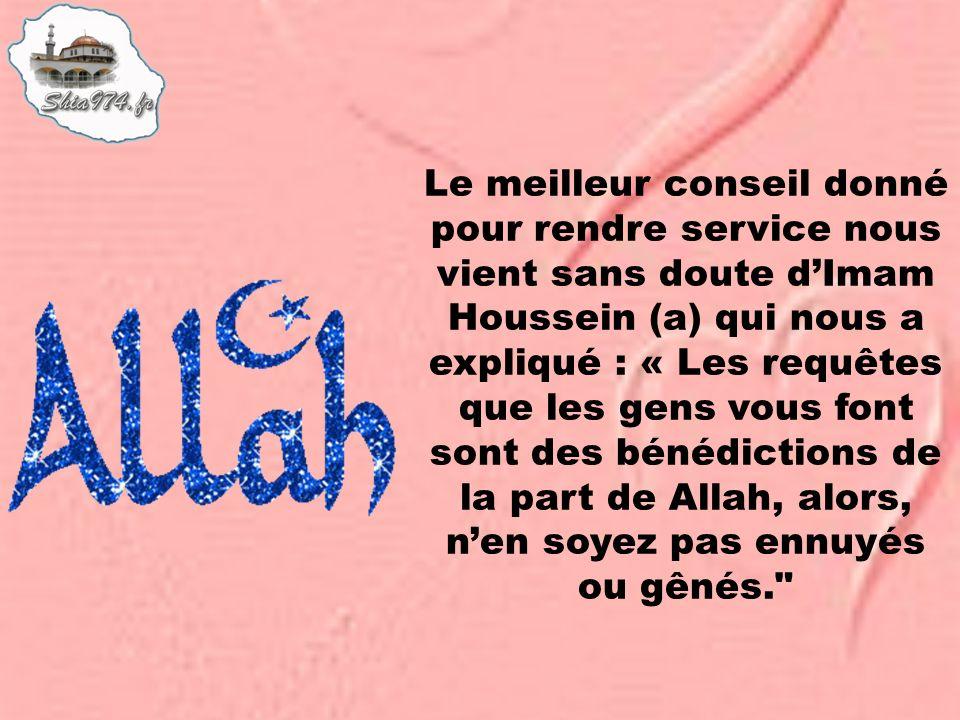 Le meilleur conseil donné pour rendre service nous vient sans doute d'Imam Houssein (a) qui nous a expliqué : « Les requêtes que les gens vous font sont des bénédictions de la part de Allah, alors, n'en soyez pas ennuyés ou gênés.