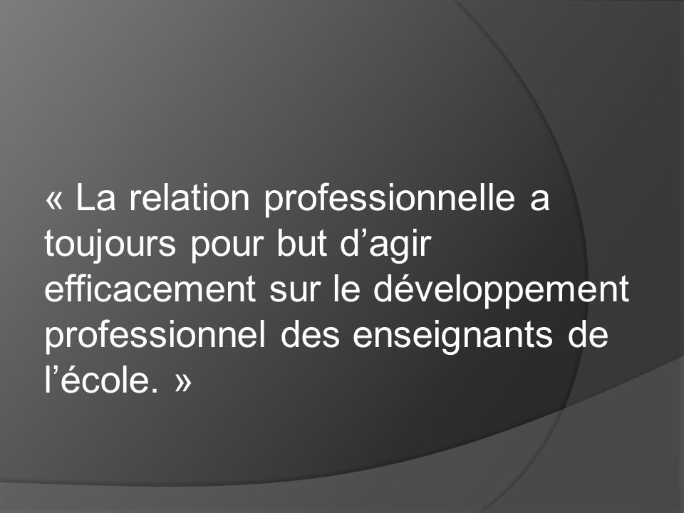 « La relation professionnelle a toujours pour but d'agir efficacement sur le développement professionnel des enseignants de l'école. »