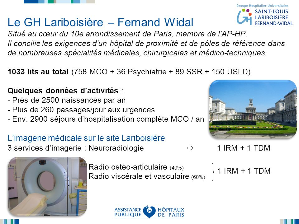 Le GH Lariboisière – Fernand Widal Situé au cœur du 10e arrondissement de Paris, membre de l'AP-HP. Il concilie les exigences d'un hôpital de proximité et de pôles de référence dans de nombreuses spécialités médicales, chirurgicales et médico-techniques. 1033 lits au total (758 MCO + 36 Psychiatrie + 89 SSR + 150 USLD) Quelques données d'activités : - Près de 2500 naissances par an - Plus de 260 passages/jour aux urgences - Env. 2900 séjours d'hospitalisation complète MCO / an L'imagerie médicale sur le site Lariboisière 3 services d'imagerie : Neuroradiologie  1 IRM + 1 TDM Radio ostéo-articulaire (40%) Radio viscérale et vasculaire (60%)