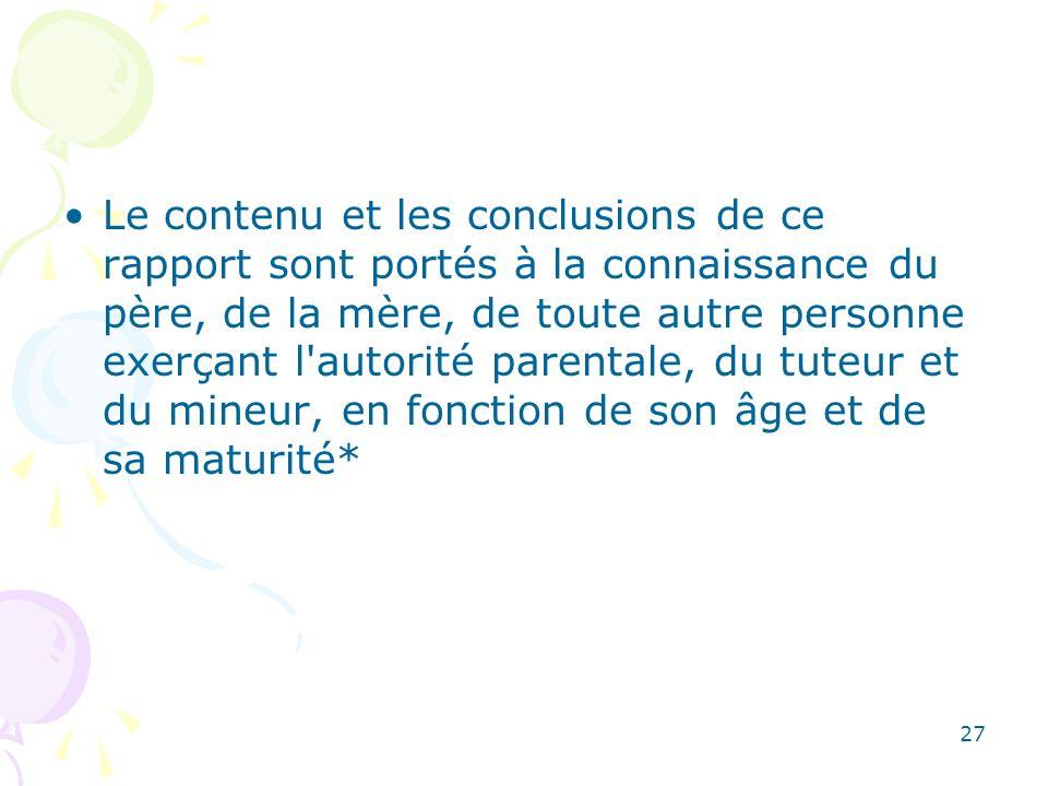 Le contenu et les conclusions de ce rapport sont portés à la connaissance du père, de la mère, de toute autre personne exerçant l autorité parentale, du tuteur et du mineur, en fonction de son âge et de sa maturité*