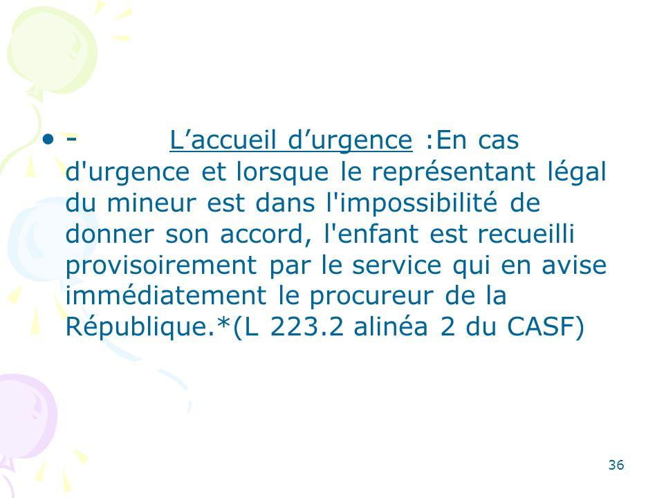 - L'accueil d'urgence :En cas d urgence et lorsque le représentant légal du mineur est dans l impossibilité de donner son accord, l enfant est recueilli provisoirement par le service qui en avise immédiatement le procureur de la République.*(L 223.2 alinéa 2 du CASF)