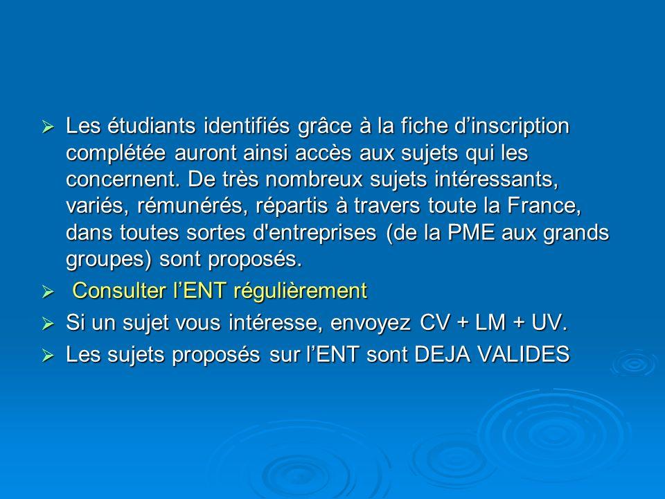 Les étudiants identifiés grâce à la fiche d'inscription complétée auront ainsi accès aux sujets qui les concernent. De très nombreux sujets intéressants, variés, rémunérés, répartis à travers toute la France, dans toutes sortes d entreprises (de la PME aux grands groupes) sont proposés.