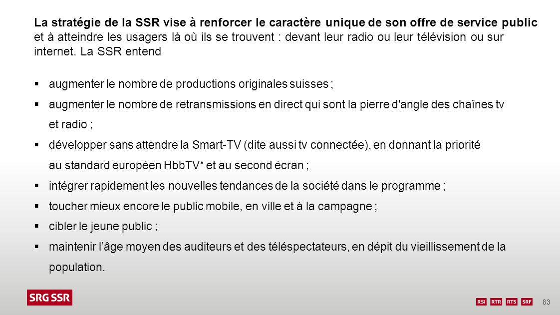 La stratégie de la SSR vise à renforcer le caractère unique de son offre de service public et à atteindre les usagers là où ils se trouvent : devant leur radio ou leur télévision ou sur internet. La SSR entend