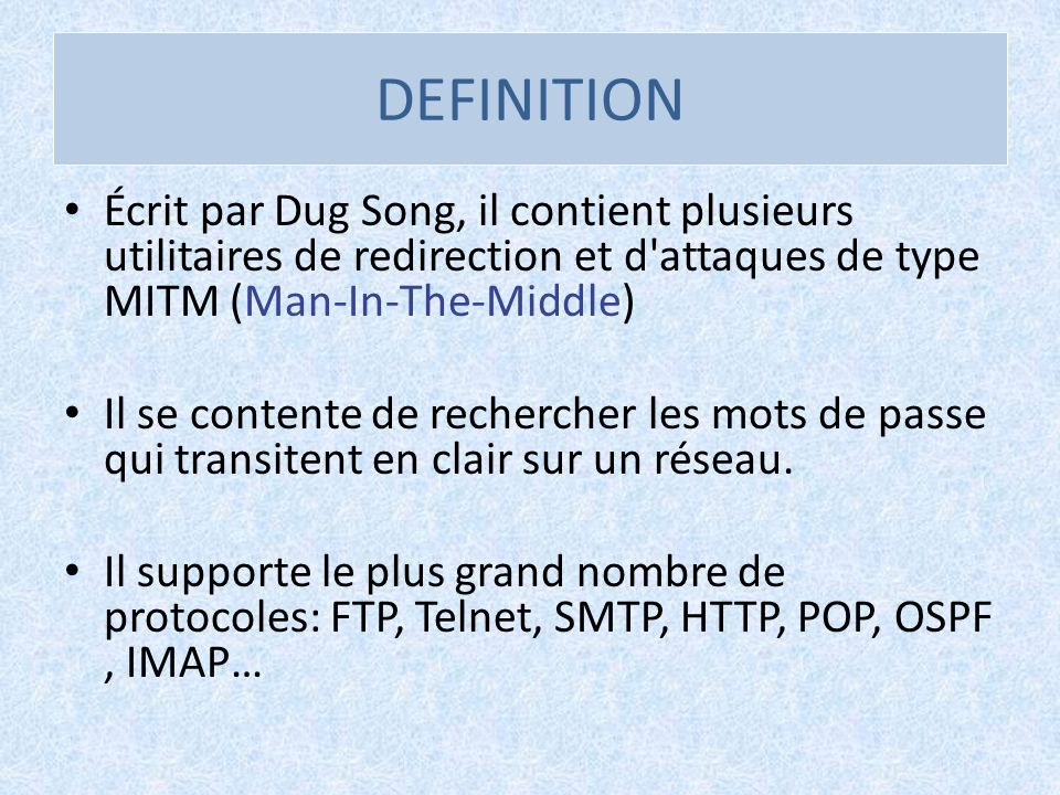 DEFINITION Écrit par Dug Song, il contient plusieurs utilitaires de redirection et d attaques de type MITM (Man-In-The-Middle)