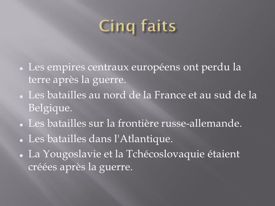 Cinq faits Les empires centraux européens ont perdu la terre après la guerre. Les batailles au nord de la France et au sud de la Belgique.