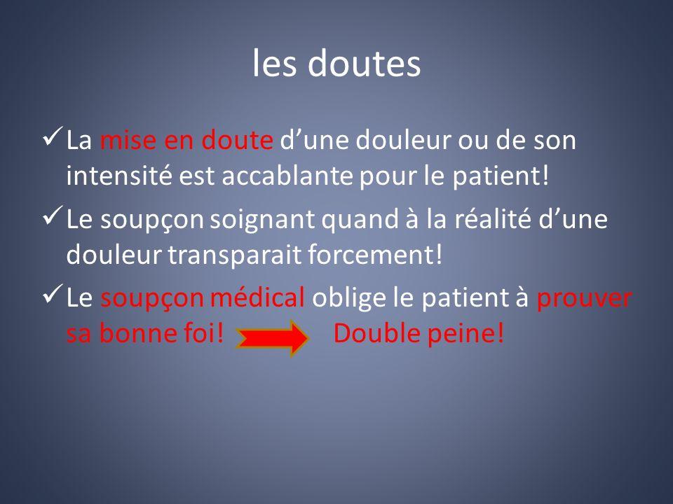 les doutes La mise en doute d'une douleur ou de son intensité est accablante pour le patient!