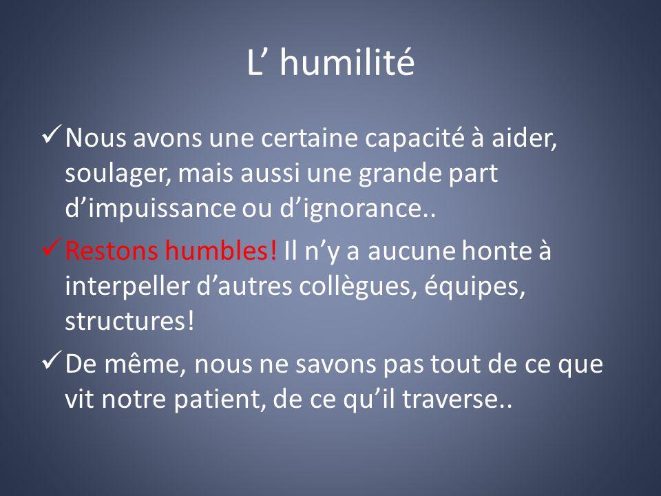 L' humilité Nous avons une certaine capacité à aider, soulager, mais aussi une grande part d'impuissance ou d'ignorance..