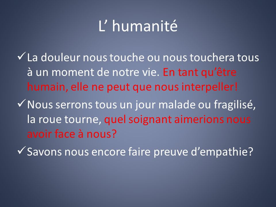 L' humanité La douleur nous touche ou nous touchera tous à un moment de notre vie. En tant qu'être humain, elle ne peut que nous interpeller!