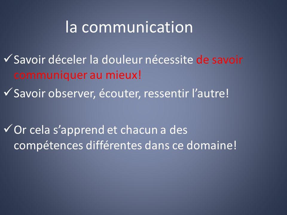 la communication Savoir déceler la douleur nécessite de savoir communiquer au mieux! Savoir observer, écouter, ressentir l'autre!