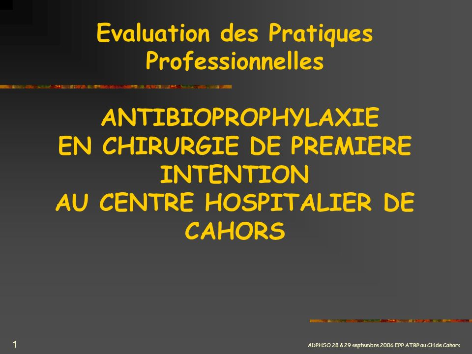 Evaluation des Pratiques Professionnelles ANTIBIOPROPHYLAXIE EN CHIRURGIE DE PREMIERE INTENTION AU CENTRE HOSPITALIER DE CAHORS