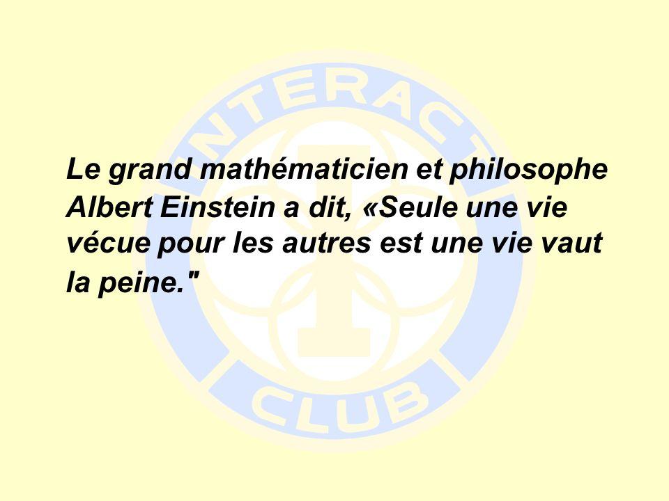 Le grand mathématicien et philosophe Albert Einstein a dit, «Seule une vie vécue pour les autres est une vie vaut la peine.