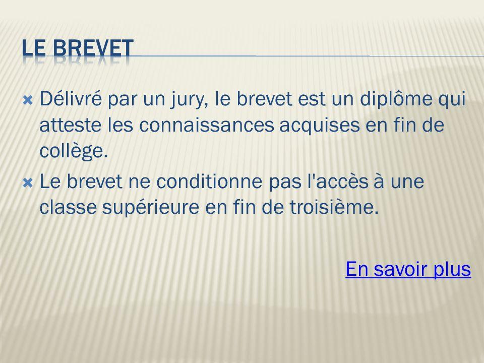 Le brevet Délivré par un jury, le brevet est un diplôme qui atteste les connaissances acquises en fin de collège.