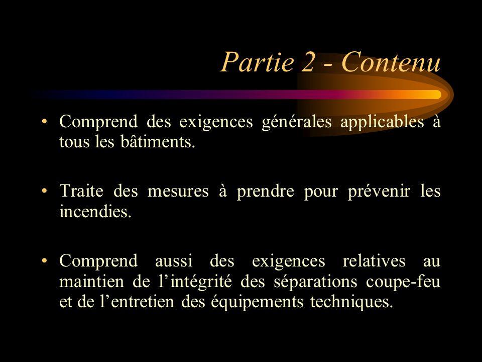Partie 2 - Contenu Comprend des exigences générales applicables à tous les bâtiments. Traite des mesures à prendre pour prévenir les incendies.