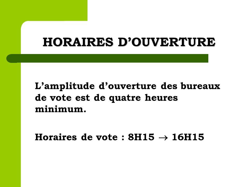 HORAIRES D'OUVERTURE L'amplitude d'ouverture des bureaux de vote est de quatre heures minimum.