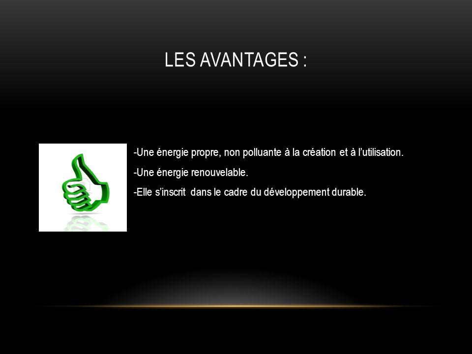 Les Avantages : -Une énergie propre, non polluante à la création et à l'utilisation. -Une énergie renouvelable.