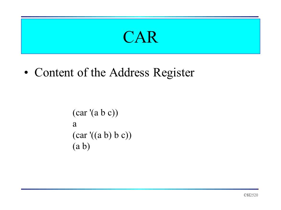 CAR Content of the Address Register (car (a b c)) a