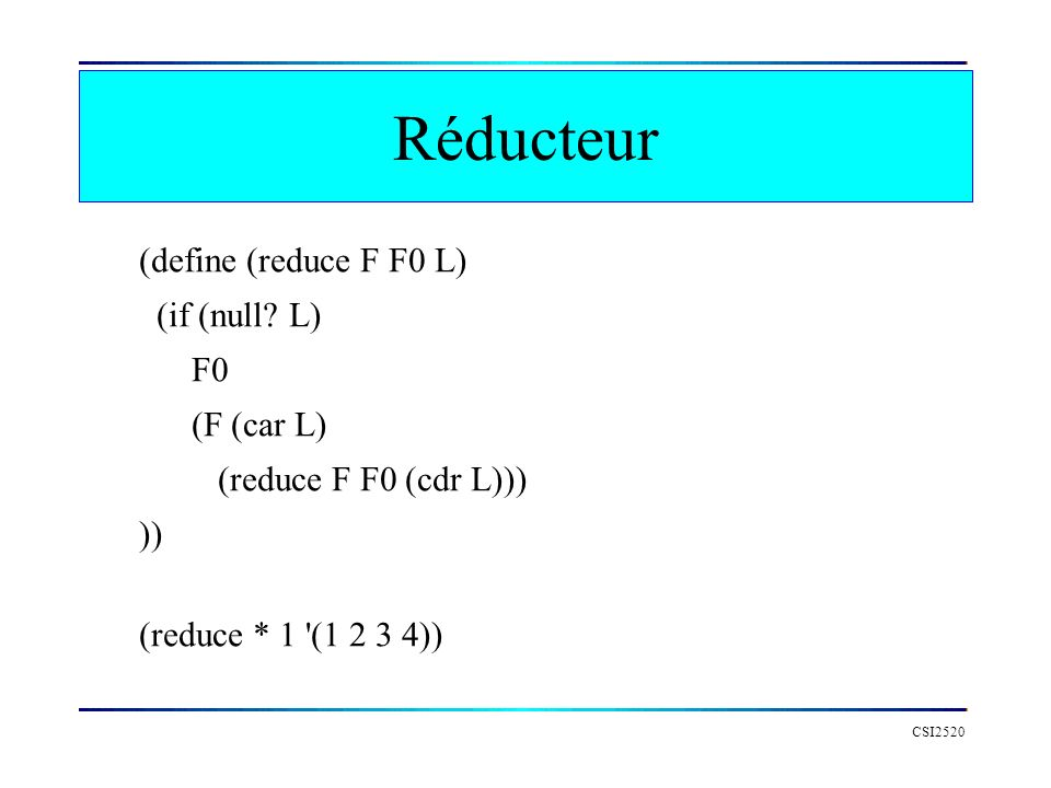 Réducteur (define (reduce F F0 L) (if (null L) F0 (F (car L)