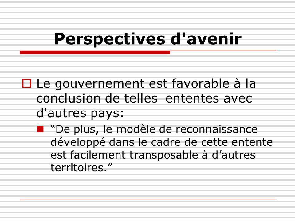 Perspectives d avenir Le gouvernement est favorable à la conclusion de telles ententes avec d autres pays: