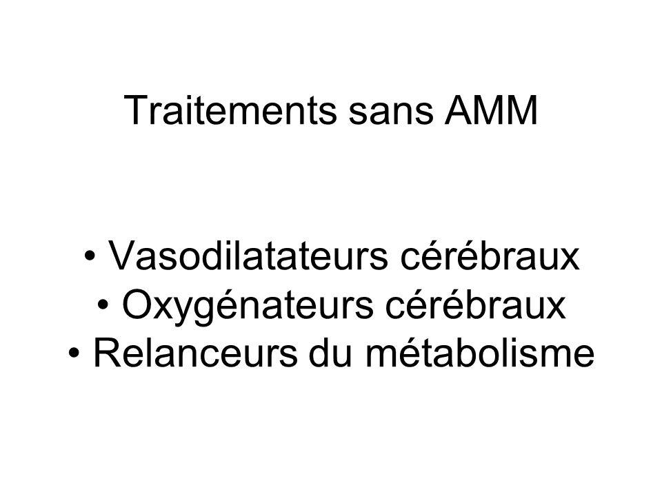 Traitements sans AMM • Vasodilatateurs cérébraux • Oxygénateurs cérébraux • Relanceurs du métabolisme