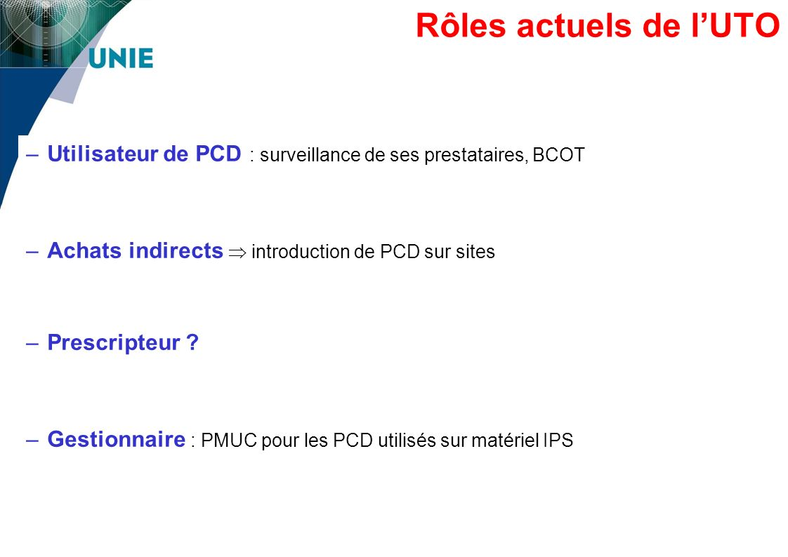 Rôles actuels de l'UTO Utilisateur de PCD : surveillance de ses prestataires, BCOT. Achats indirects  introduction de PCD sur sites.