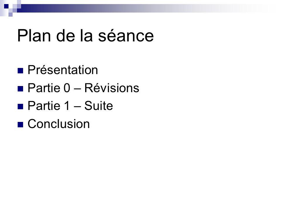 Plan de la séance Présentation Partie 0 – Révisions Partie 1 – Suite