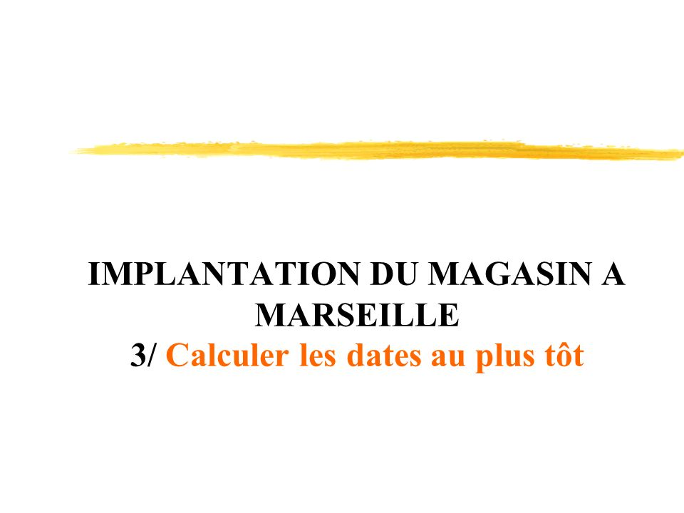 IMPLANTATION DU MAGASIN A MARSEILLE 3/ Calculer les dates au plus tôt