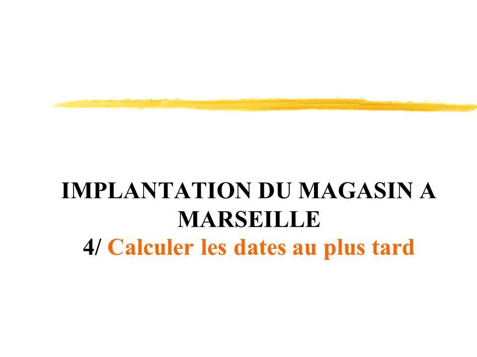 IMPLANTATION DU MAGASIN A MARSEILLE 4/ Calculer les dates au plus tard